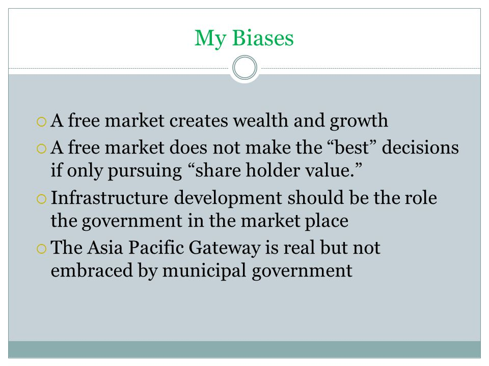 My Biases  A free market creates wealth and growth  A free market does not make the best decisions if only pursuing share holder value.  Infrastructure development should be the role the government in the market place  The Asia Pacific Gateway is real but not embraced by municipal government