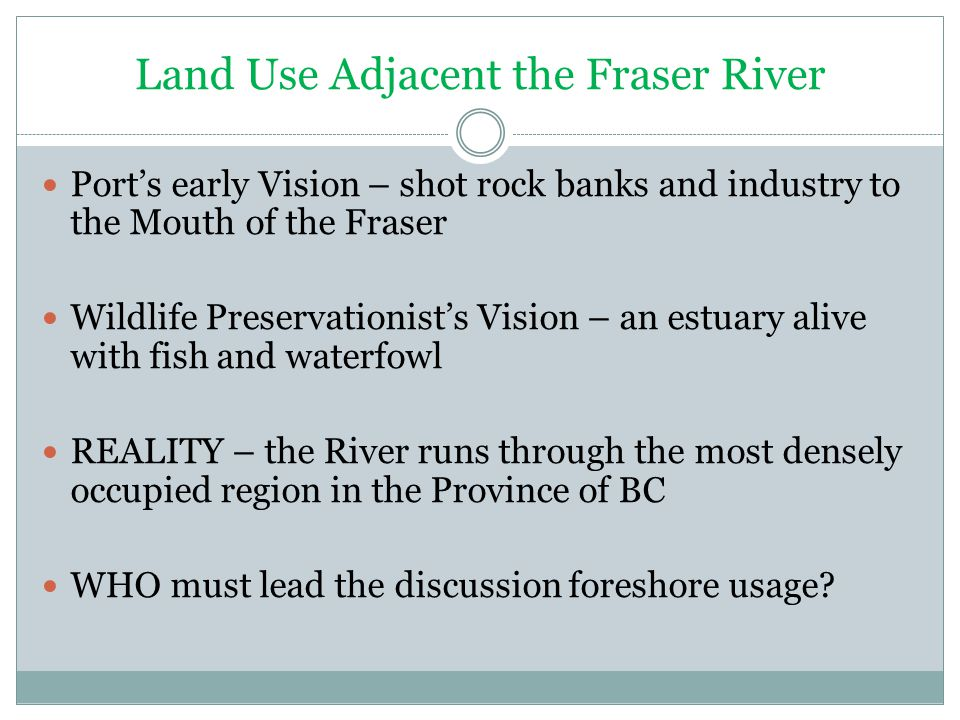 Land Use Adjacent the Fraser River Port's early Vision – shot rock banks and industry to the Mouth of the Fraser Wildlife Preservationist's Vision – an estuary alive with fish and waterfowl REALITY – the River runs through the most densely occupied region in the Province of BC WHO must lead the discussion foreshore usage