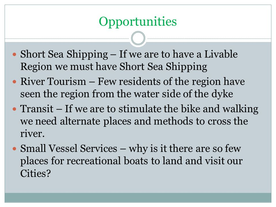 Opportunities Short Sea Shipping – If we are to have a Livable Region we must have Short Sea Shipping River Tourism – Few residents of the region have seen the region from the water side of the dyke Transit – If we are to stimulate the bike and walking we need alternate places and methods to cross the river.