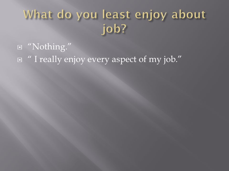  Nothing.  I really enjoy every aspect of my job.