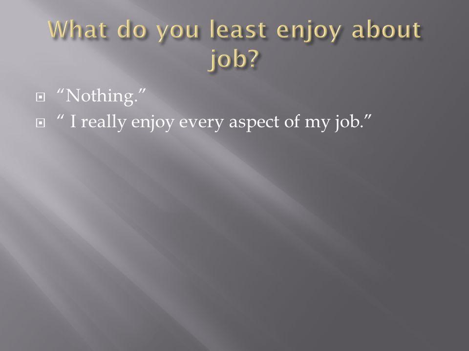  Nothing.  I really enjoy every aspect of my job.