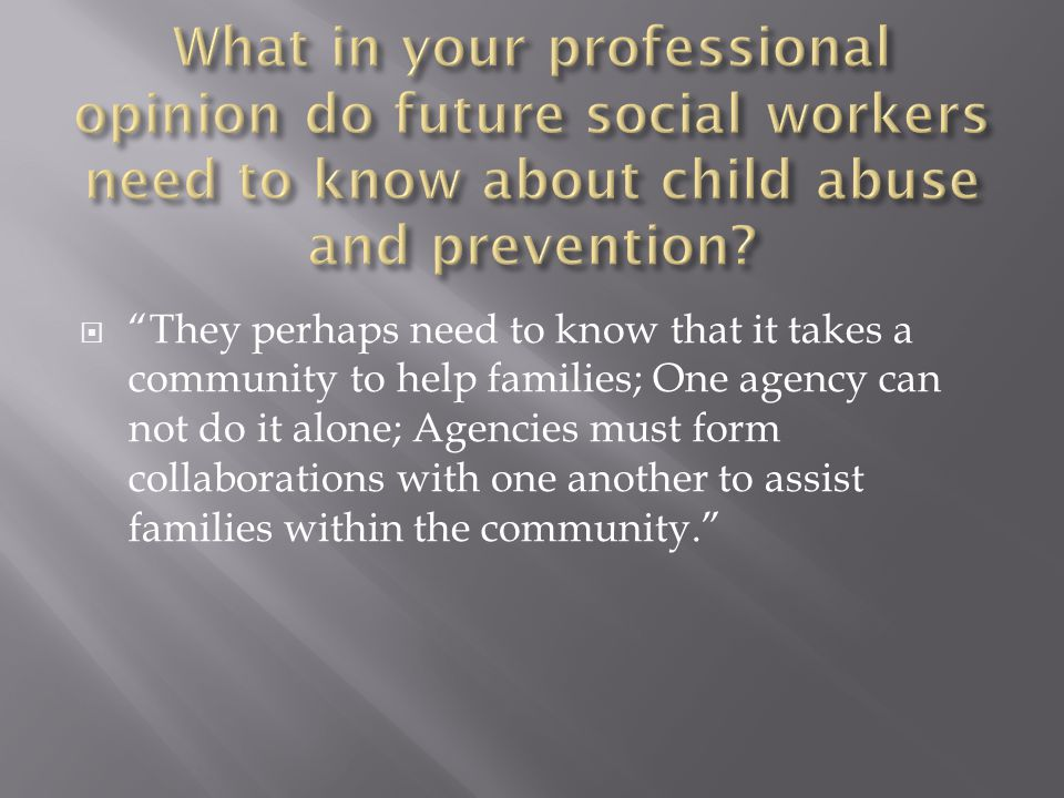  They perhaps need to know that it takes a community to help families; One agency can not do it alone; Agencies must form collaborations with one another to assist families within the community.