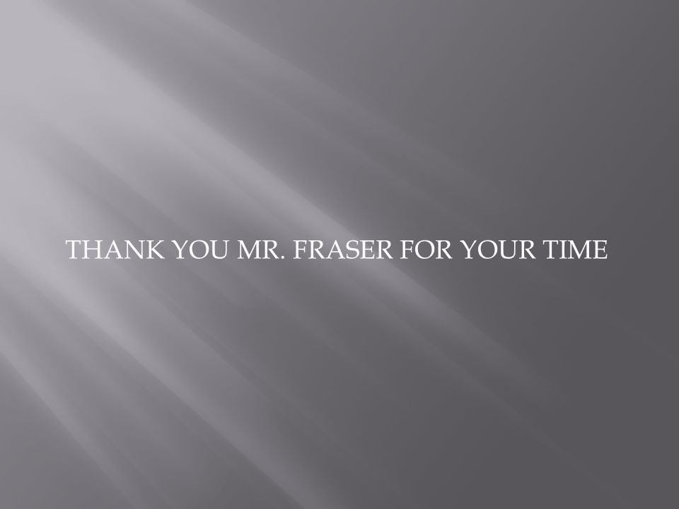 THANK YOU MR. FRASER FOR YOUR TIME
