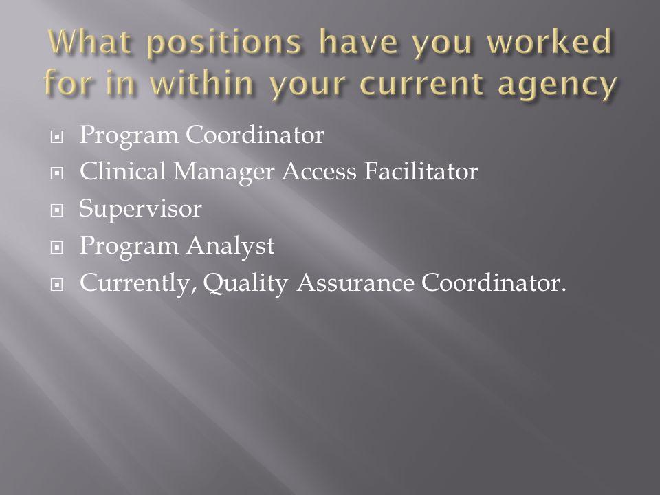  Program Coordinator  Clinical Manager Access Facilitator  Supervisor  Program Analyst  Currently, Quality Assurance Coordinator.