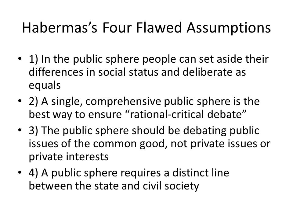 Habermas's Four Flawed Assumptions 1) In the public sphere people can set aside their differences in social status and deliberate as equals 2) A single, comprehensive public sphere is the best way to ensure rational-critical debate 3) The public sphere should be debating public issues of the common good, not private issues or private interests 4) A public sphere requires a distinct line between the state and civil society