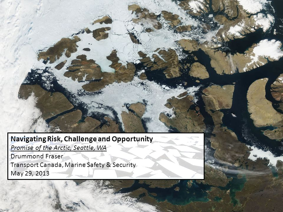 Navigating Risk, Challenge and Opportunity Promise of the Arctic, Seattle, WA Drummond Fraser Transport Canada, Marine Safety & Security May 29, 2013