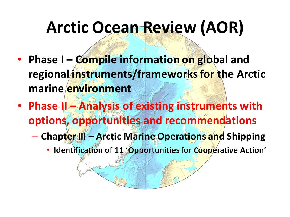 Arctic Ocean Review (AOR) Phase I – Compile information on global and regional instruments/frameworks for the Arctic marine environment Phase II – Analysis of existing instruments with options, opportunities and recommendations – Chapter III – Arctic Marine Operations and Shipping Identification of 11 'Opportunities for Cooperative Action'