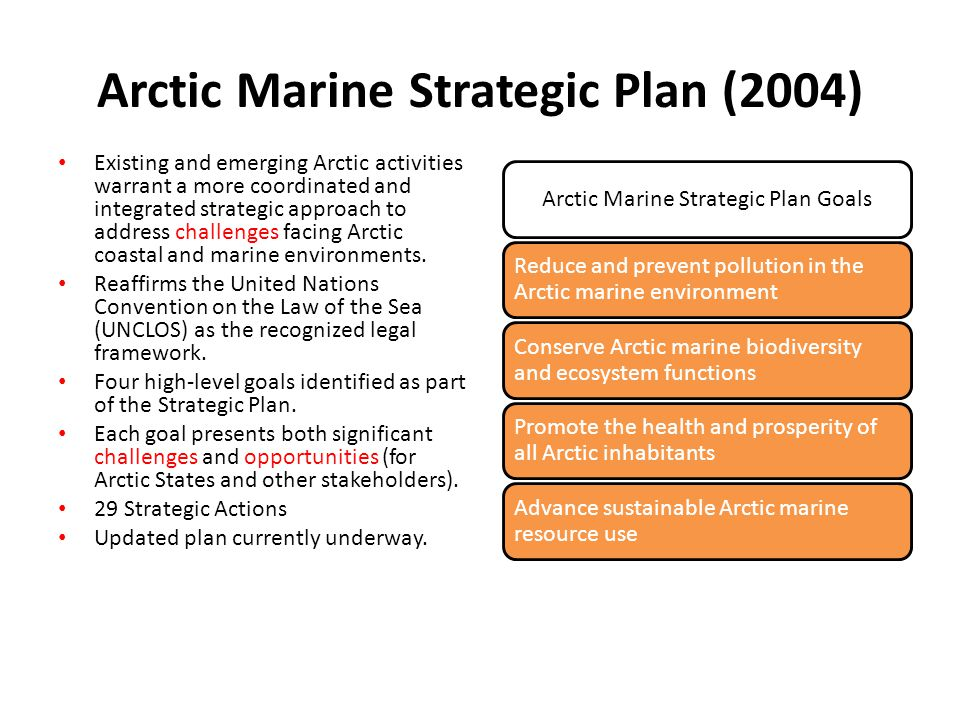 Arctic Marine Strategic Plan (2004) Existing and emerging Arctic activities warrant a more coordinated and integrated strategic approach to address challenges facing Arctic coastal and marine environments.