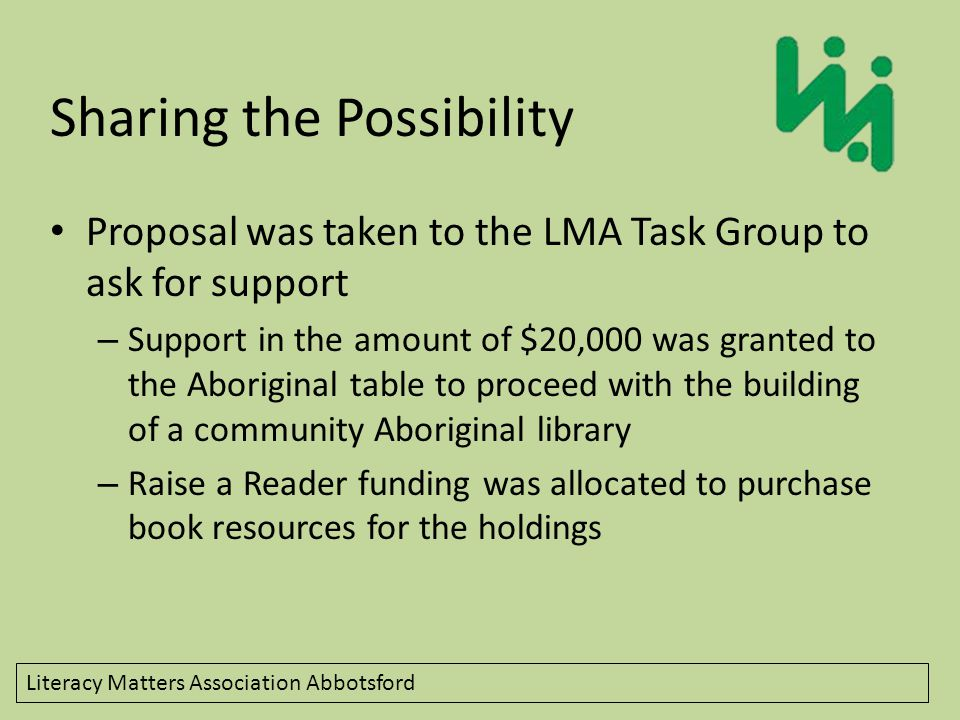 Literacy Matters Association Abbotsford Sharing the Possibility Proposal was taken to the LMA Task Group to ask for support – Support in the amount of $20,000 was granted to the Aboriginal table to proceed with the building of a community Aboriginal library – Raise a Reader funding was allocated to purchase book resources for the holdings