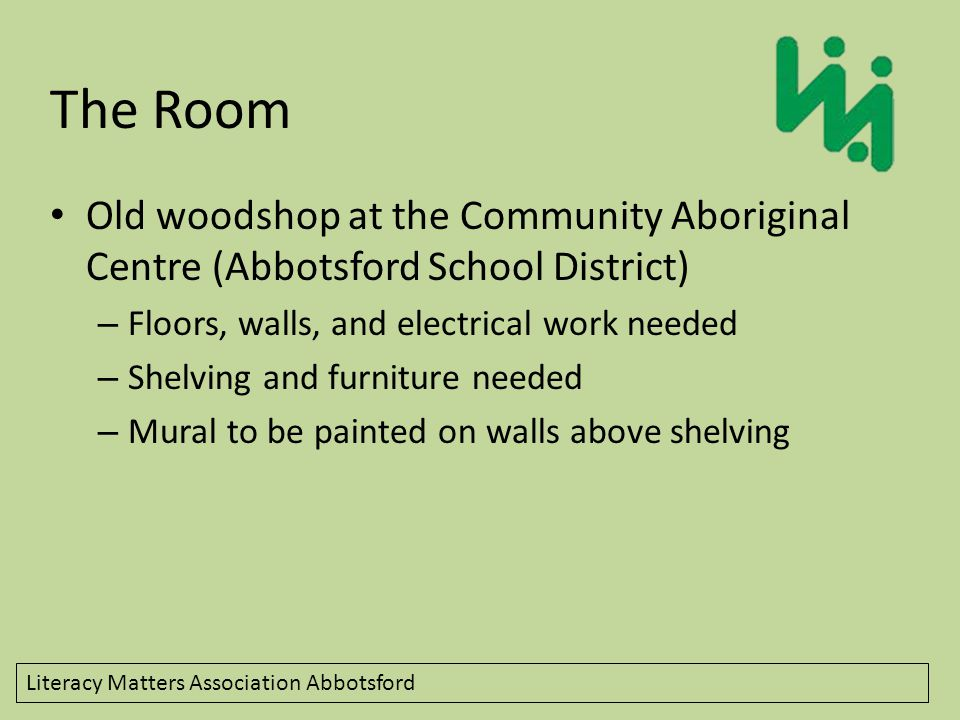 Literacy Matters Association Abbotsford The Room Old woodshop at the Community Aboriginal Centre (Abbotsford School District) – Floors, walls, and electrical work needed – Shelving and furniture needed – Mural to be painted on walls above shelving