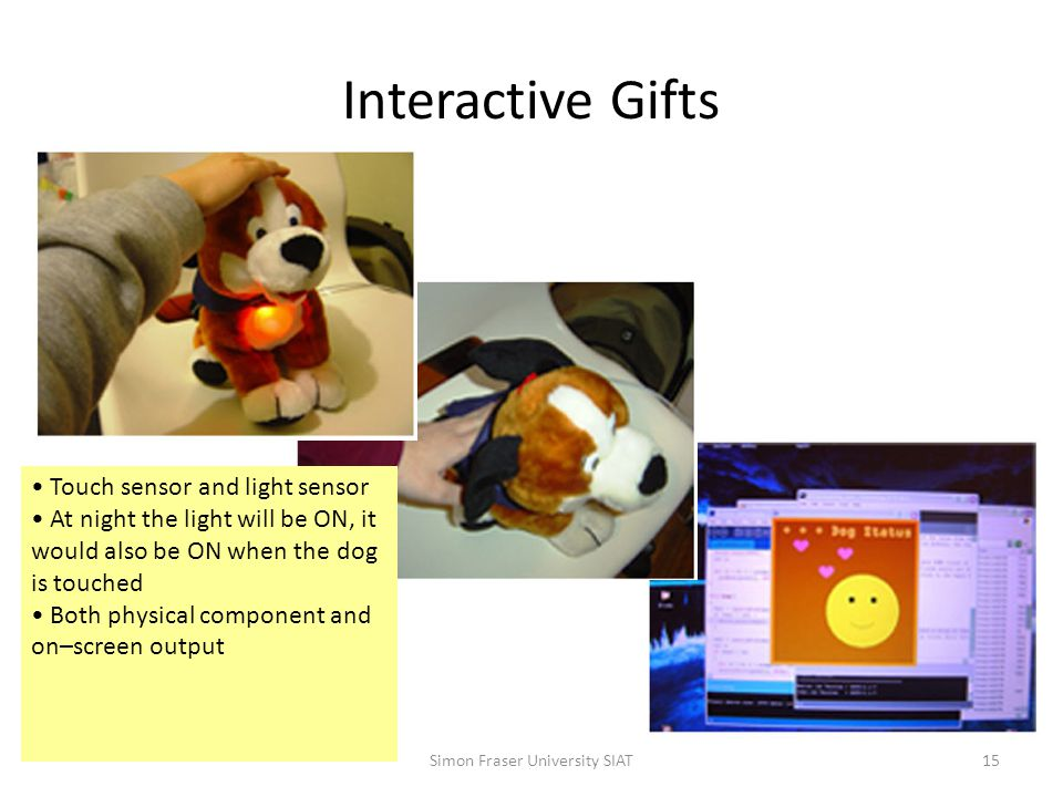 Interactive Gifts Simon Fraser University SIAT15 Touch sensor and light sensor At night the light will be ON, it would also be ON when the dog is touched Both physical component and on–screen output