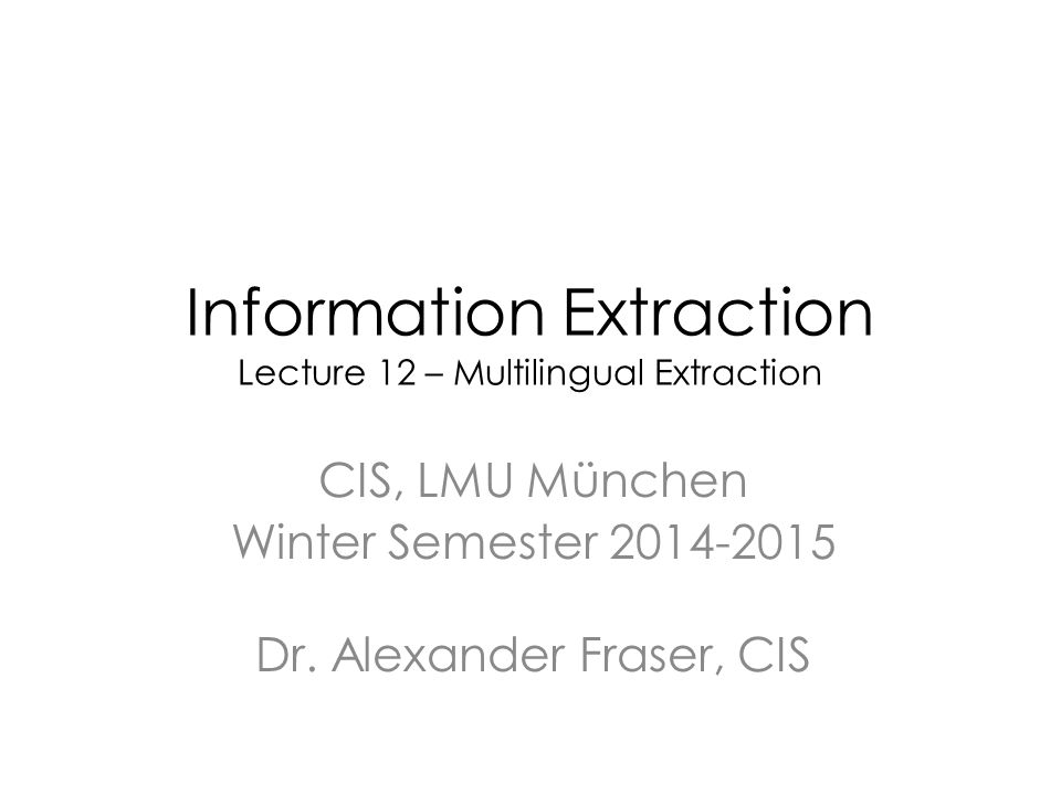 Information Extraction Lecture 12 – Multilingual Extraction CIS, LMU München Winter Semester 2014-2015 Dr.
