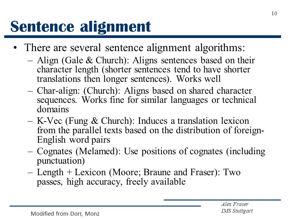 Alex Fraser IMS Stuttgart 10 Sentence alignment There are several sentence alignment algorithms: –Align (Gale & Church): Aligns sentences based on their character length (shorter sentences tend to have shorter translations then longer sentences).