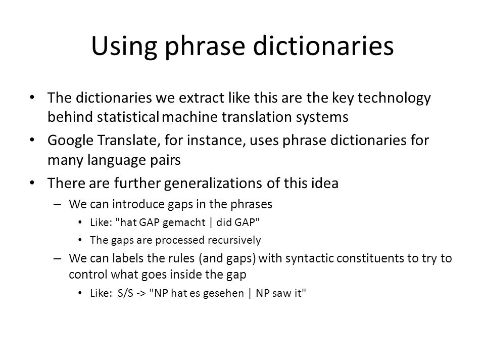 Using phrase dictionaries The dictionaries we extract like this are the key technology behind statistical machine translation systems Google Translate, for instance, uses phrase dictionaries for many language pairs There are further generalizations of this idea – We can introduce gaps in the phrases Like: hat GAP gemacht | did GAP The gaps are processed recursively – We can labels the rules (and gaps) with syntactic constituents to try to control what goes inside the gap Like: S/S -> NP hat es gesehen | NP saw it