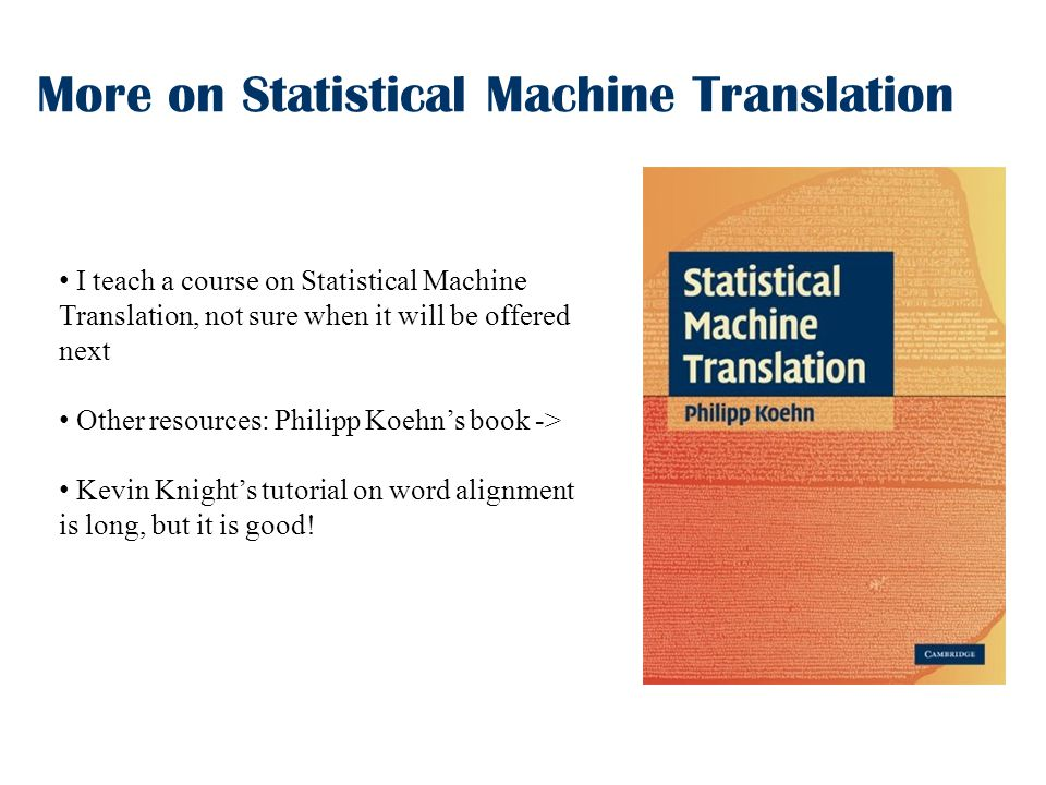 More on Statistical Machine Translation I teach a course on Statistical Machine Translation, not sure when it will be offered next Other resources: Philipp Koehn's book -> Kevin Knight's tutorial on word alignment is long, but it is good!