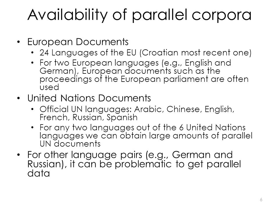 Availability of parallel corpora European Documents 24 Languages of the EU (Croatian most recent one) For two European languages (e.g., English and German), European documents such as the proceedings of the European parliament are often used United Nations Documents Official UN languages: Arabic, Chinese, English, French, Russian, Spanish For any two languages out of the 6 United Nations languages we can obtain large amounts of parallel UN documents For other language pairs (e.g., German and Russian), it can be problematic to get parallel data 6