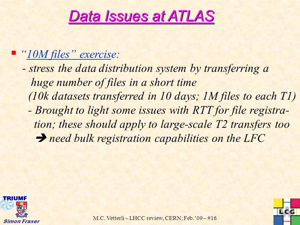 "M.C. Vetterli – LHCC review, CERN; Feb.'09 – #16 Simon Fraser  ""10M files"" exercise: - stress the data distribution system by transferring a huge num"