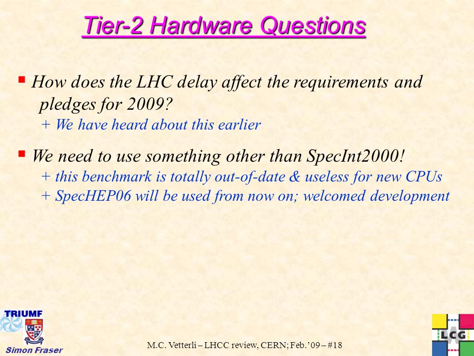 M.C. Vetterli – LHCC review, CERN; Feb.'09 – #18 Simon Fraser  How does the LHC delay affect the requirements and pledges for 2009? + We have heard a