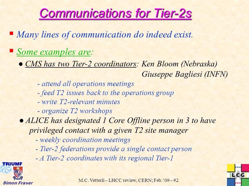M.C. Vetterli – LHCC review, CERN; Feb.'09 – #2 Simon Fraser Communications for Tier-2s  Many lines of communication do indeed exist.  Some examples