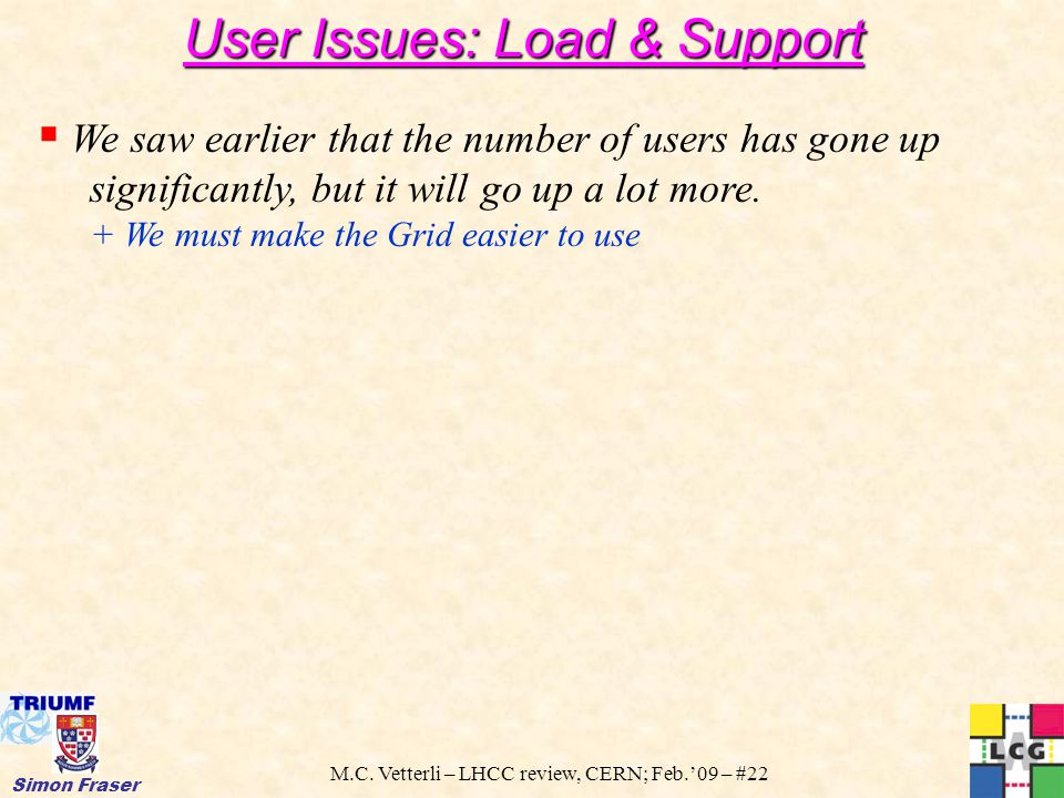 M.C. Vetterli – LHCC review, CERN; Feb.'09 – #22 Simon Fraser User Issues: Load & Support  We saw earlier that the number of users has gone up signif
