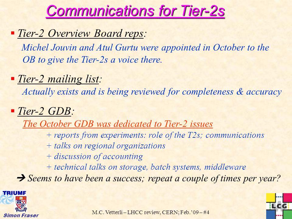 M.C. Vetterli – LHCC review, CERN; Feb.'09 – #4 Simon Fraser Communications for Tier-2s  Tier-2 Overview Board reps: Michel Jouvin and Atul Gurtu wer