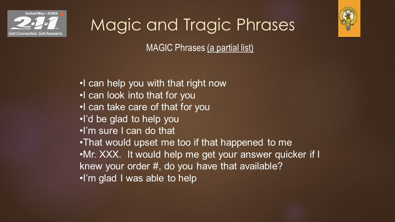 24 Magic and Tragic Phrases MAGIC Phrases (a partial list) I can help you with that right now I can look into that for you I can take care of that for