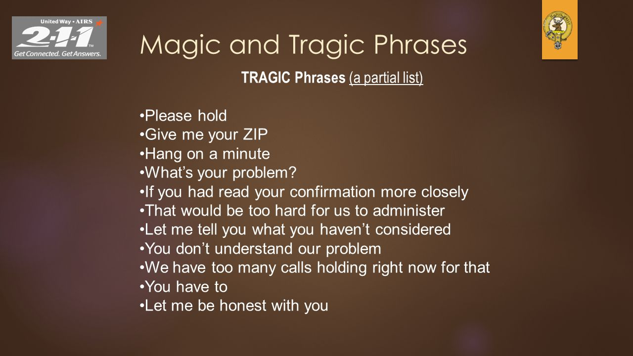 25 Magic and Tragic Phrases TRAGIC Phrases (a partial list) Please hold Give me your ZIP Hang on a minute What's your problem? If you had read your co