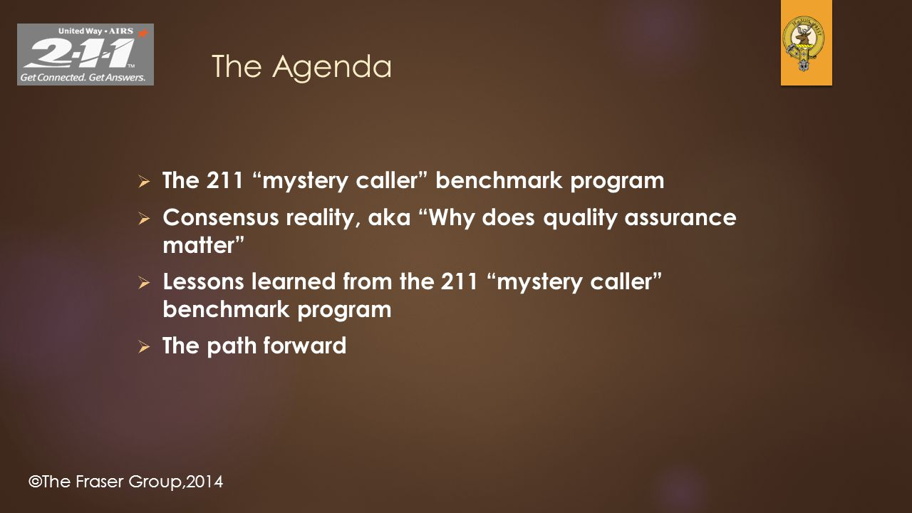 ©The Fraser Group,2014 The Agenda  The 211 mystery caller benchmark program  Consensus reality, aka Why does quality assurance matter  Lessons learned from the 211 mystery caller benchmark program  The path forward