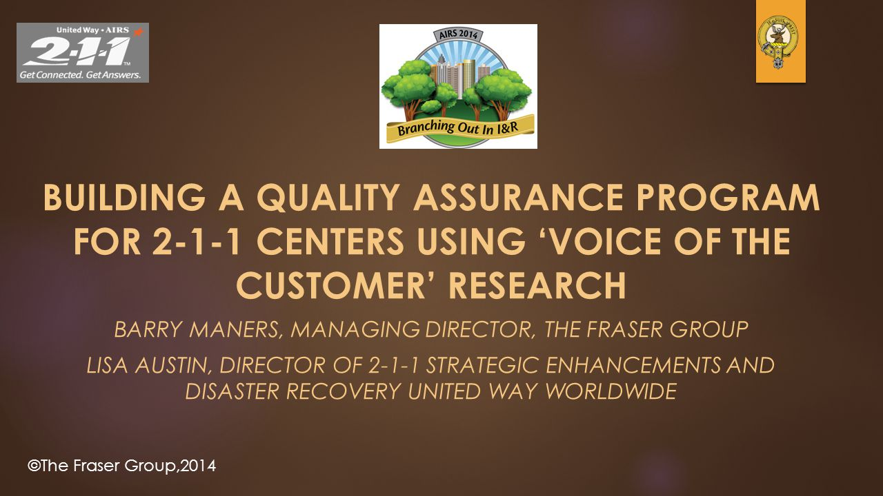 ©The Fraser Group,2014 BUILDING A QUALITY ASSURANCE PROGRAM FOR 2-1-1 CENTERS USING 'VOICE OF THE CUSTOMER' RESEARCH BARRY MANERS, MANAGING DIRECTOR,