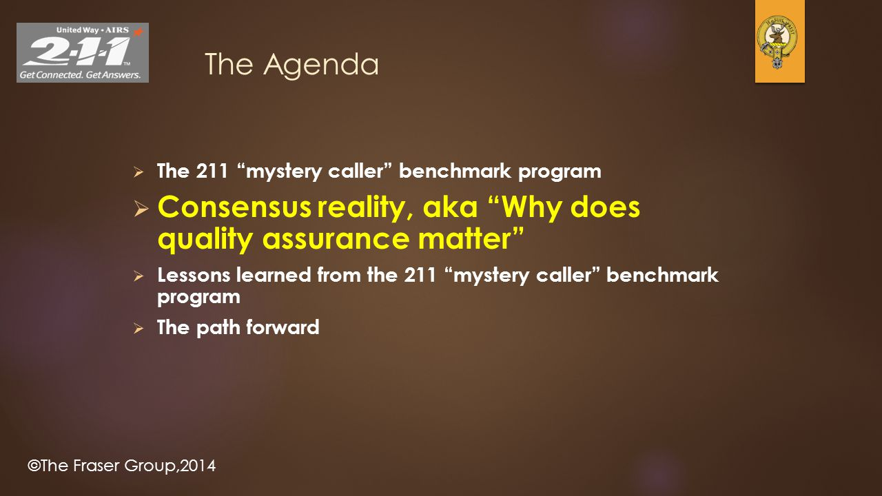 "©The Fraser Group,2014 The Agenda  The 211 ""mystery caller"" benchmark program  Consensus reality, aka ""Why does quality assurance matter""  Lessons"