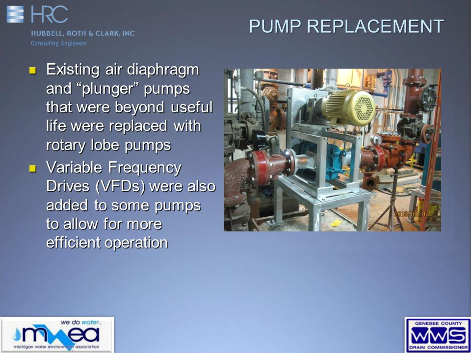 PUMP REPLACEMENT Existing air diaphragm and plunger pumps that were beyond useful life were replaced with rotary lobe pumps Existing air diaphragm and plunger pumps that were beyond useful life were replaced with rotary lobe pumps Variable Frequency Drives (VFDs) were also added to some pumps to allow for more efficient operation Variable Frequency Drives (VFDs) were also added to some pumps to allow for more efficient operation
