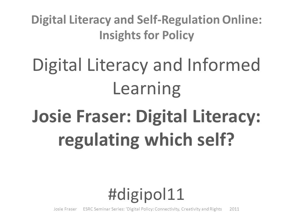 Digital Literacy and Self-Regulation Online: Insights for Policy Digital Literacy and Informed Learning Josie Fraser: Digital Literacy: regulating which self.