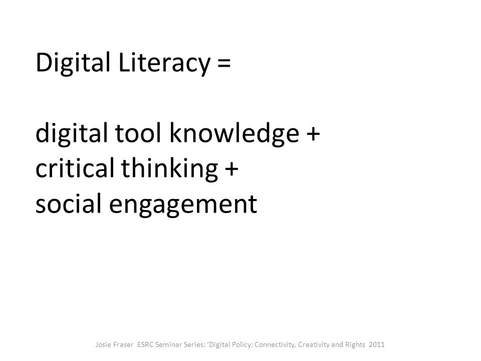 Digital Literacy = digital tool knowledge + critical thinking + social engagement Josie Fraser ESRC Seminar Series: 'Digital Policy: Connectivity, Creativity and Rights 2011