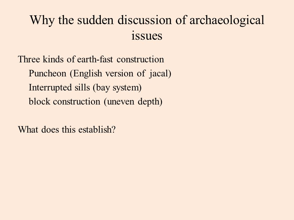 Why the sudden discussion of archaeological issues Three kinds of earth-fast construction Puncheon (English version of jacal) Interrupted sills (bay system) block construction (uneven depth) What does this establish?