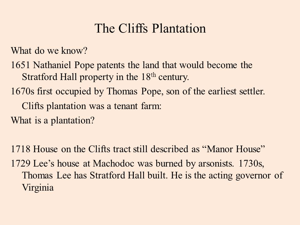 The Cliffs Plantation What do we know? 1651 Nathaniel Pope patents the land that would become the Stratford Hall property in the 18 th century. 1670s
