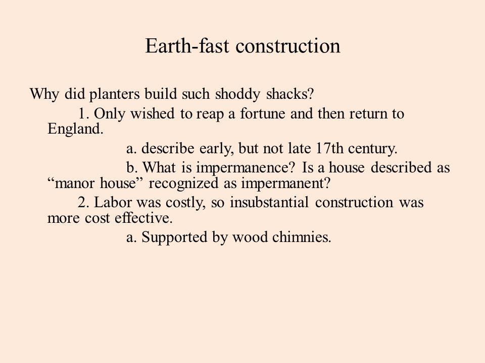 Earth-fast construction Why did planters build such shoddy shacks? 1. Only wished to reap a fortune and then return to England. a. describe early, but