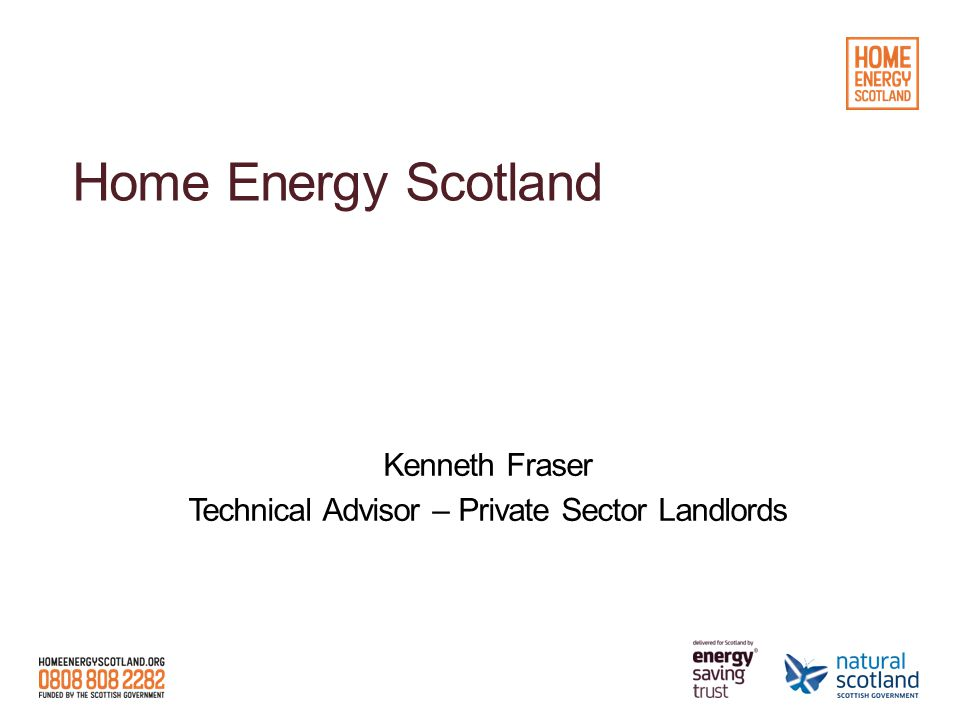 Home Energy Scotland Kenneth Fraser Technical Advisor – Private Sector Landlords