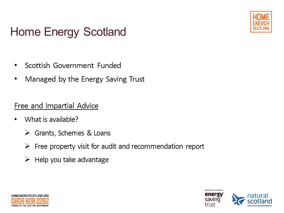 Home Energy Scotland Scottish Government Funded Managed by the Energy Saving Trust Free and Impartial Advice What is available.