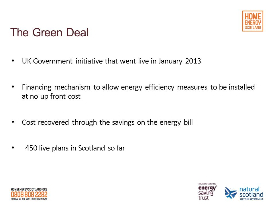 The Green Deal UK Government initiative that went live in January 2013 Financing mechanism to allow energy efficiency measures to be installed at no up front cost Cost recovered through the savings on the energy bill 450 live plans in Scotland so far