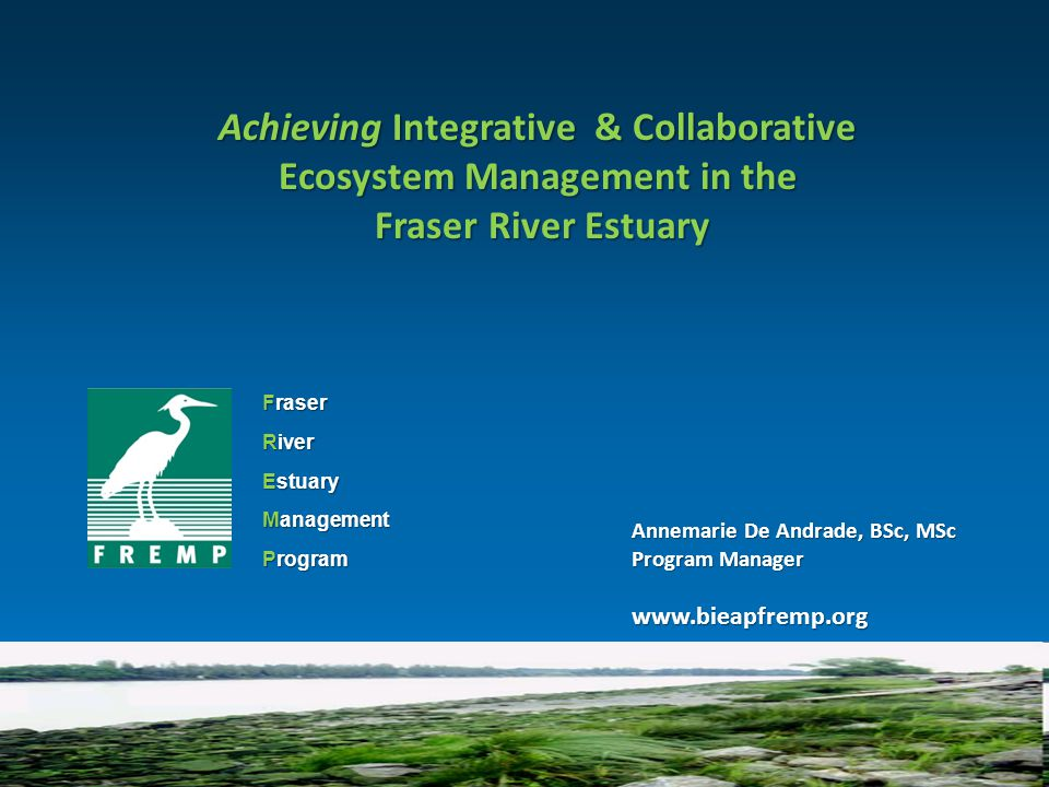 Fraser River Estuary Management Program Achieving Integrative & Collaborative Ecosystem Management in the Fraser River Estuary Fraser River Estuary Annemarie De Andrade, BSc, MSc Program Manager www.bieapfremp.org