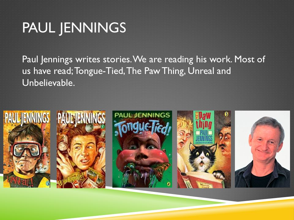 PAUL JENNINGS Paul Jennings writes stories. We are reading his work.