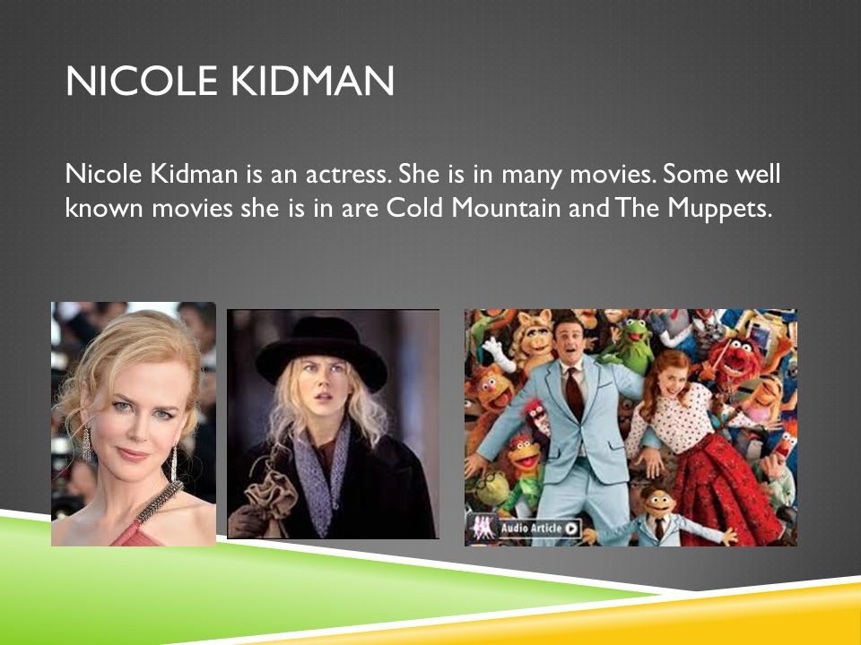 NICOLE KIDMAN Nicole Kidman is an actress. She is in many movies.