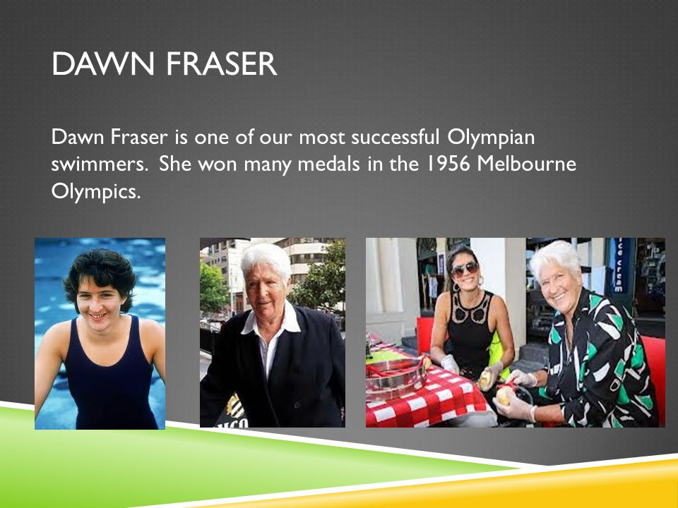 DAWN FRASER Dawn Fraser is one of our most successful Olympian swimmers.