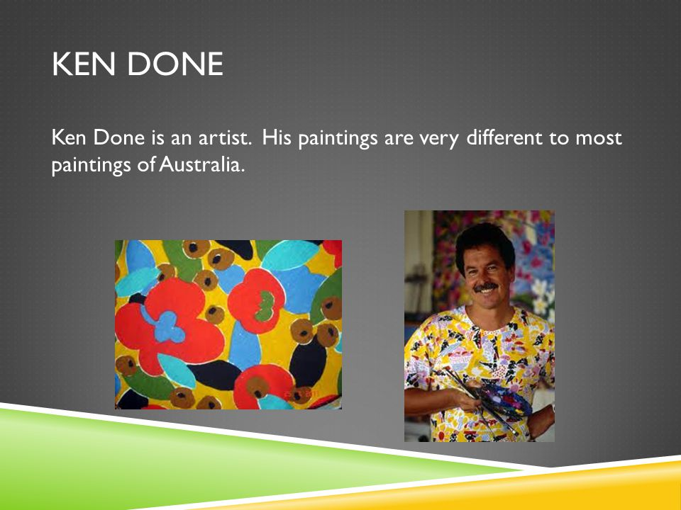 KEN DONE Ken Done is an artist. His paintings are very different to most paintings of Australia.