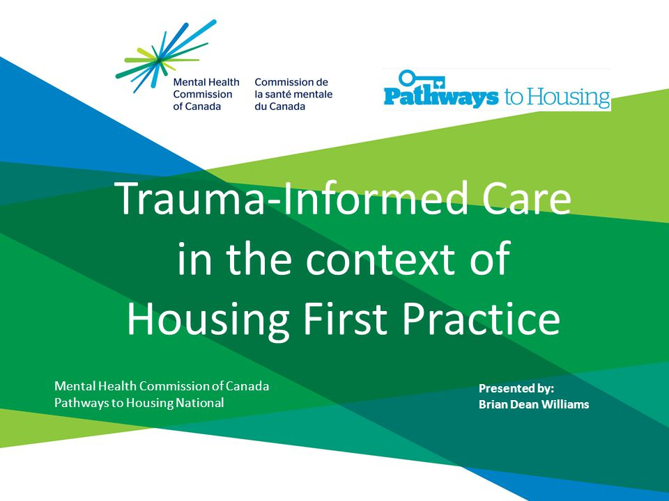 Trauma-Informed Care in the context of Housing First Practice Mental Health Commission of Canada Pathways to Housing National Presented by: Brian Dean Williams
