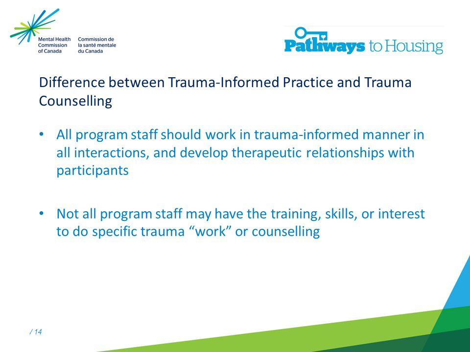 / 14 Difference between Trauma-Informed Practice and Trauma Counselling All program staff should work in trauma-informed manner in all interactions, and develop therapeutic relationships with participants Not all program staff may have the training, skills, or interest to do specific trauma work or counselling