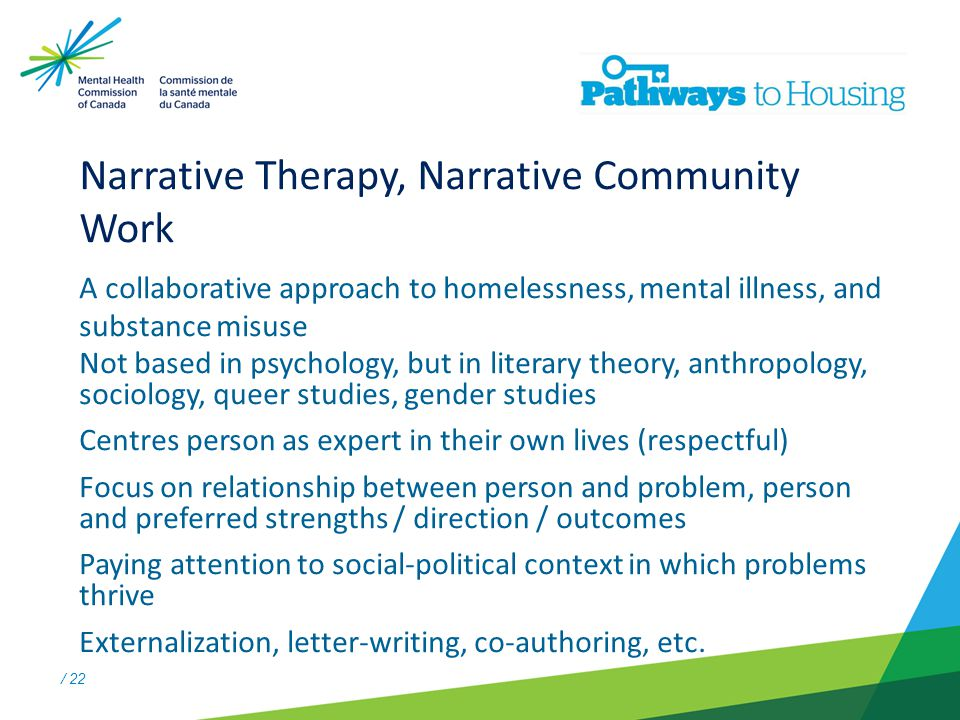 / 22 Narrative Therapy, Narrative Community Work A collaborative approach to homelessness, mental illness, and substance misuse Not based in psychology, but in literary theory, anthropology, sociology, queer studies, gender studies Centres person as expert in their own lives (respectful) Focus on relationship between person and problem, person and preferred strengths / direction / outcomes Paying attention to social-political context in which problems thrive Externalization, letter-writing, co-authoring, etc.