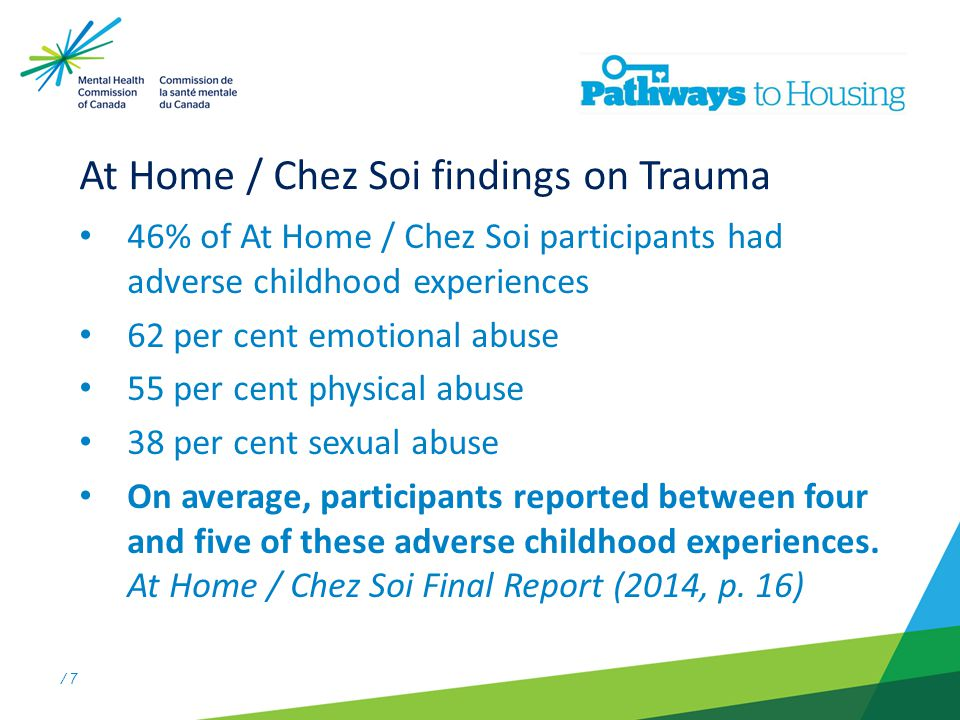 / 7 At Home / Chez Soi findings on Trauma 46% of At Home / Chez Soi participants had adverse childhood experiences 62 per cent emotional abuse 55 per cent physical abuse 38 per cent sexual abuse On average, participants reported between four and five of these adverse childhood experiences.