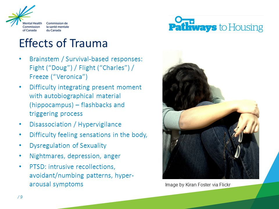 / 9 Effects of Trauma Brainstem / Survival-based responses: Fight ( Doug ) / Flight ( Charles ) / Freeze ( Veronica ) Difficulty integrating present moment with autobiographical material (hippocampus) – flashbacks and triggering process Disassociation / Hypervigilance Difficulty feeling sensations in the body, Dysregulation of Sexuality Nightmares, depression, anger PTSD: intrusive recollections, avoidant/numbing patterns, hyper- arousal symptoms Image by Kiran Foster via Flickr