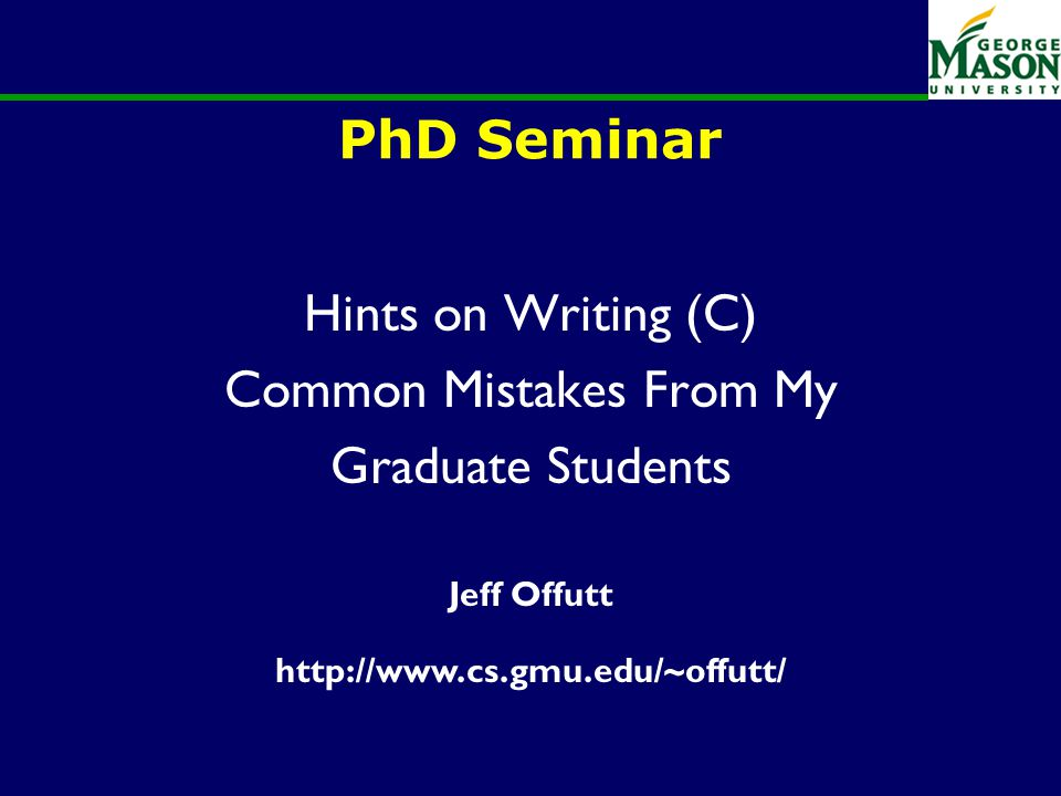 PhD Seminar Hints on Writing (C) Common Mistakes From My Graduate Students Jeff Offutt http://www.cs.gmu.edu/~offutt/